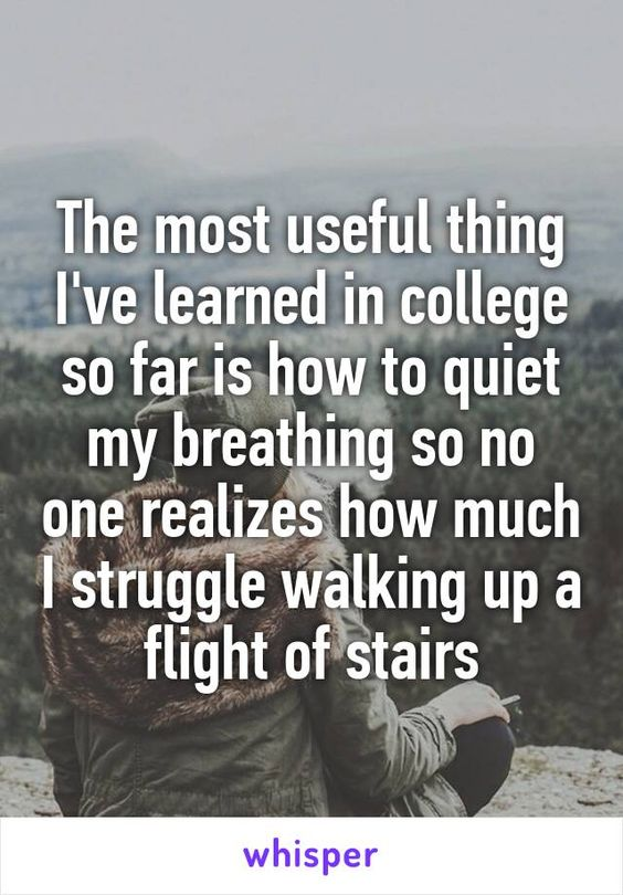 The most useful thing I've learned in college so far is how to quiet my breathing so no one realizes how much I struggle walking up a flight of stairs