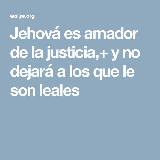 Jehová es amador de la justicia,+ y no dejará a los que le son leales
