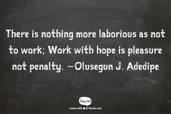 There is nothing more laborious as not to work; Work with hope is pleasure not penalty.             ~Olusegun J. Adedipe - Quote From Recite.com #RECITE #QUOTE