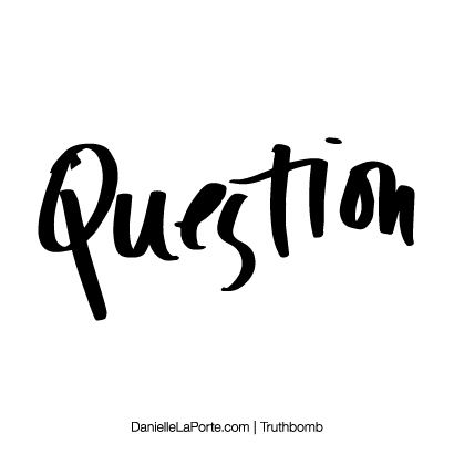 Question. Subscribe: DanielleLaPorte.com #Truthbomb #Words #Quotes
