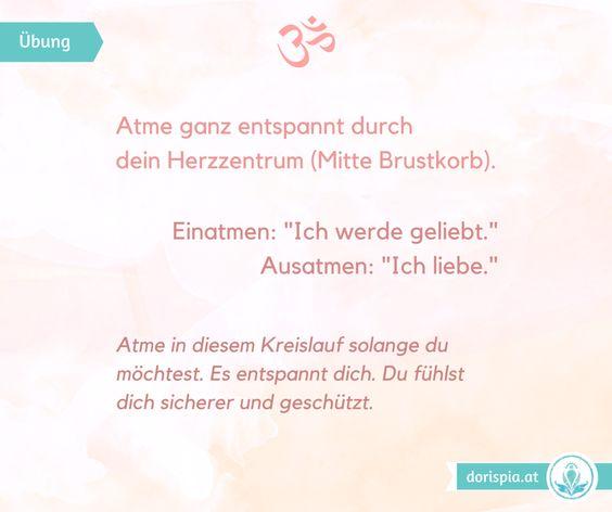 """www.dorispia.at Atme ganz entspannt durch dein Herzzentrum (Mitte Brustkorb). Einatmen: """"Ich werde geliebt."""" Ausatmen: """"Ich liebe."""" Atme in diesem Kreislauf solange du möchtest. Es entspannt dich. Du fühlst dich sicherer und geschützt."""