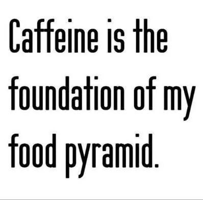 Caffeine is the foundation of my food pyramid