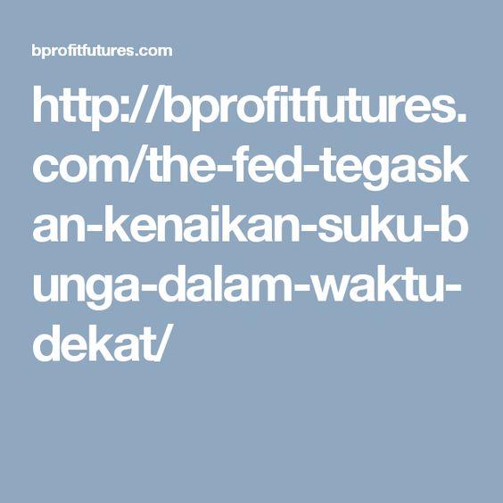 http://bprofitfutures.com/the-fed-tegaskan-kenaikan-suku-bunga-dalam-waktu-dekat/