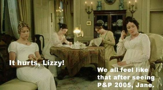 It hurts Lizzy! ~ Pride and Prejudice 1995; a little mean, but still funny
