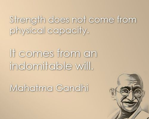Strength does not come from physical capacity, it comes from an indomitable will. Mahatma  Gandhi #taolife