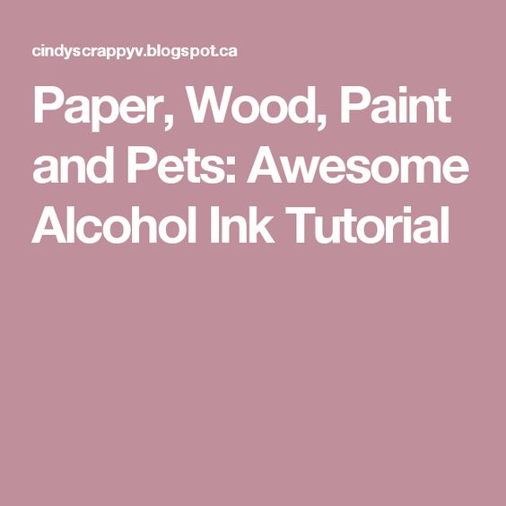 Paper, Wood, Paint and Pets: Awesome Alcohol Ink Tutorial