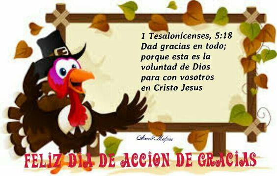 FELIZ DIA DE ACCION DE GRACIAS  1 de Tesalonicenses, 5:18 - Dad gracias en todo; porque esta es la voluntad de Dios para con vosotros en Cristo Jesús.
