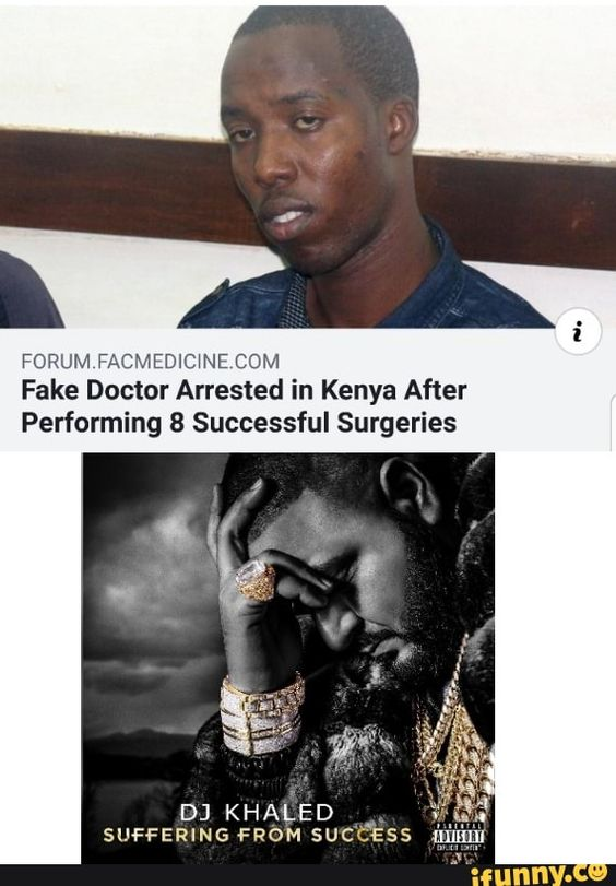 Forum Facmedicwecom Fake Doctor Arrested In Kenya After Performing 8 Successful Surgeries Dj Khaled Suffering From Suc C Ess Nim Ifunny Dj Khaled Suffering From Success Dj
