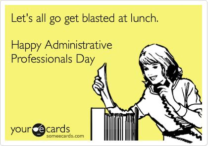 Let's all go get blasted at lunch. Happy Administrative Professionals Day.