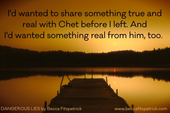 """I'd wanted to share something true and real with Chet before I left. And I'd wanted something real from him, too."" Dangerous Lies by Becca Fitzpatrick:"