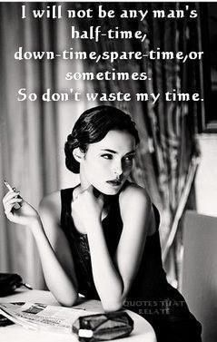 I will not be any man's half-time, down-time, spare-time, or sometimes. So don't waste my time.