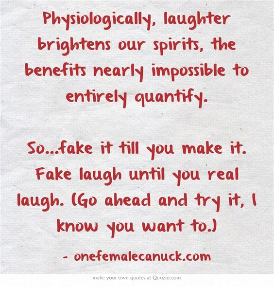Physiologically, laughter brightens our spirits, the benefits nearly impossible to entirely quantify. So...fake it till you make it. Fake laugh until you real laugh. (Go ahead and try it, I know you want to.)
