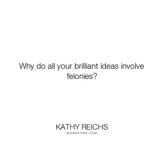 "Kathy Reichs - ""Why do all your brilliant ideas involve felonies?"". humor, virals"
