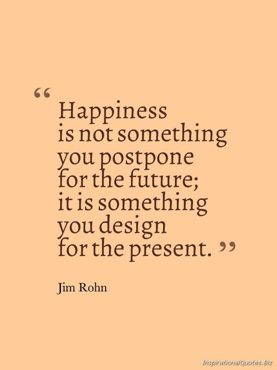 Happiness Is Not Something You Postpone For The Future, It Is Something You Design for the Present (by Jim Rohn). -- Do your very best for today but never lose joy over it.