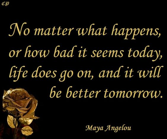"""No matter what happens, or how bad it seems today, life does go on, and it will be better tomorrow."""" ― Maya Angelou"""