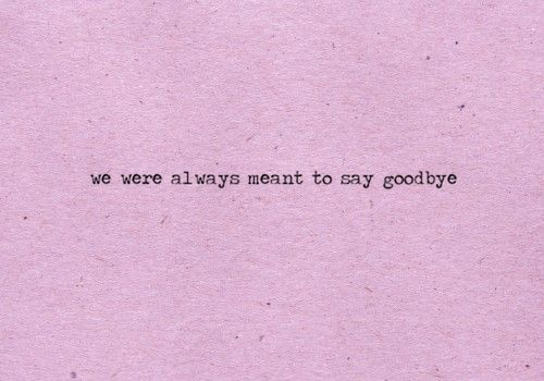 From day one. This is goodbye forever.