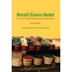 Detroit's Eastern Market: A Farmers Market Shopping and Cooking Guide by Lois Johnson and Margaret Thomas
