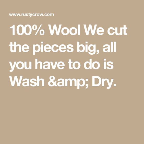 100% Wool   We cut the pieces big, all you have to do is Wash & Dry.