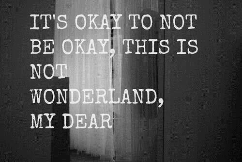 It's okay to not be okay, this is not wonderland my dear