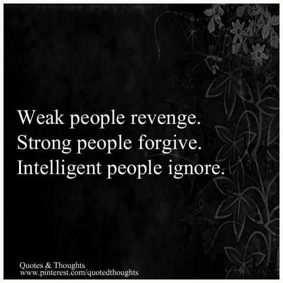The Difference Between People: Weak people revenge. Strong people forgive. intelligent people ignore.