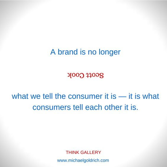 """""""A brand is no longer what we tell the consumer it is — it is what consumers tell each other it is."""" – Scott Cook"""