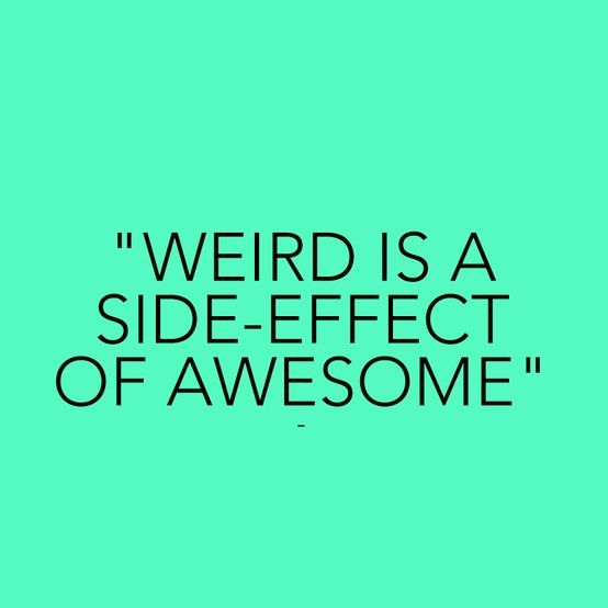 Short Positive Funny Quotes: Weird Is A Side Effect Of Awesome :)