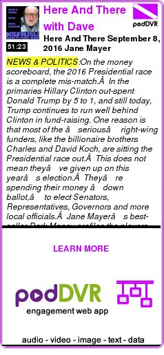 #NEWS #PODCAST  Here And There with Dave Marash    Here And There September 8, 2016 Jane Mayer    LISTEN...  https://podDVR.COM/?c=d069c973-dd40-2a40-5ee0-9916b8927cd9