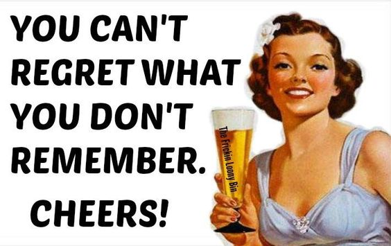 You can't regret what you don't remember.  Cheers!