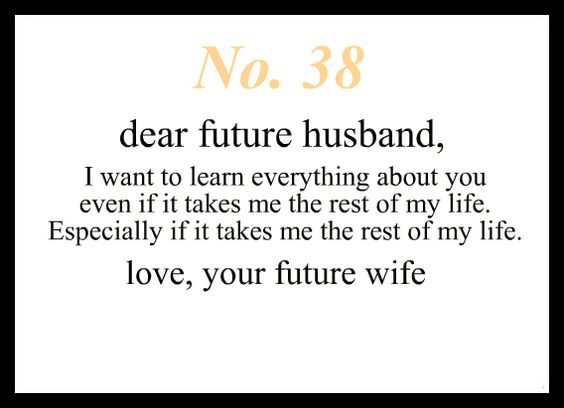 Dear Future Husband, I want to learn everything about you even if it takes me the rest of my life. Especially if it takes me the rest of my life. Love, Your Future Wife: