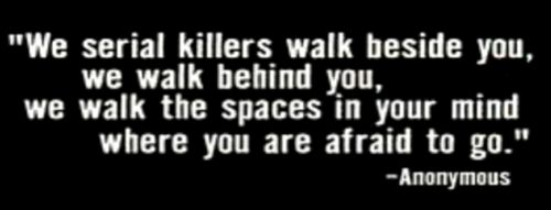 """We serial killers walk beside you, we walk behind you, we walk the spaces in your mind where you are afraid to go"":"
