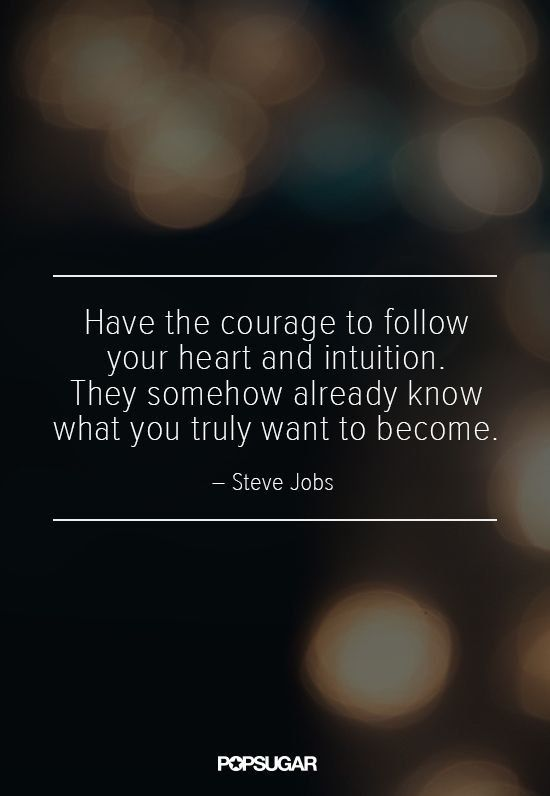 "Pin for Later: 8 of Steve Jobs's Most Poignant Quotes On Following Your Heart ""Have the courage to follow your heart and intuition. They somehow already know what you truly want to become."""