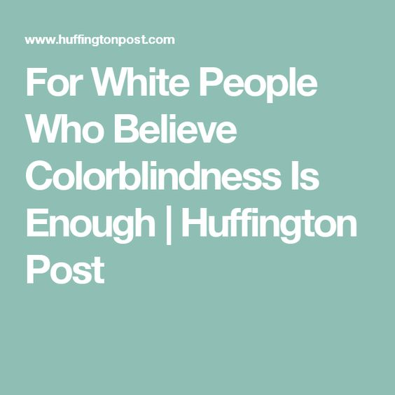 For White People Who Believe Colorblindness Is Enough | Huffington Post
