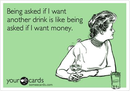 <3 <3 <3 Being asked if I want another drink is like being asked if I want money.