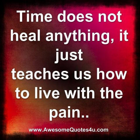 In unhealthy and unhappy ways.  You have to work through your pain