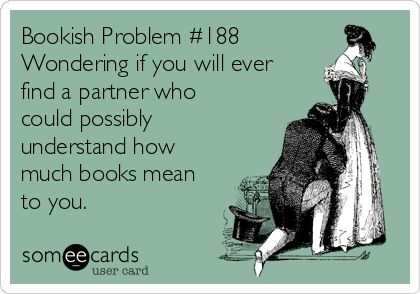 Bookish Problem #188 Wondering if you will ever find a partner who could possibly understand how much books mean to you.: