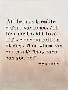 All beings tremble before violence.  All fear death. All love life. See yourself in others. Then whom can you hurt ? What harm can you do ?  #Buddha