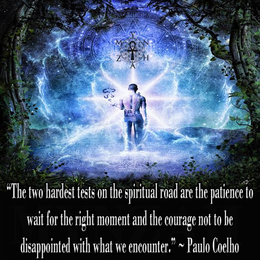 """""""The two hardest tests on the spiritual road are the patience to wait for the right moment and the courage not to be disappointed with what we encounter."""" ~ Paulo Coelho:"""