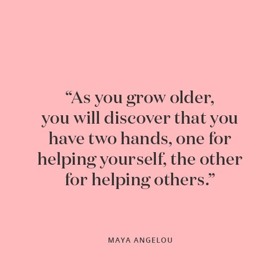 """""""As you grow older, you will discover that you have two hands, one for helping yourself, the other for helping others."""" Maya Angelou 