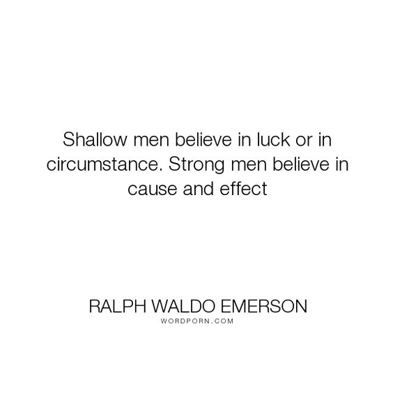 """Ralph Waldo Emerson - """"Shallow men believe in luck or in circumstance. Strong men believe in cause and effect..."""". inspirational, luck, chance, naturalism, serendipity, necessity, causation, causality, cause-and-effect, darwinism, kalam-cosmological-argument"""