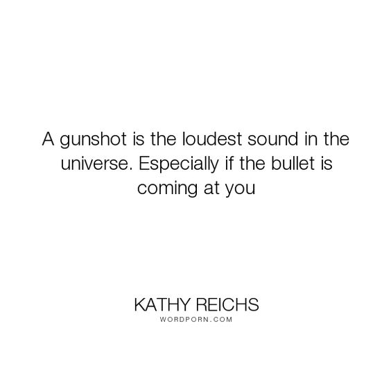 "Kathy Reichs - ""A gunshot is the loudest sound in the universe. Especially if the bullet is coming..."". dogs, gun, virals, kathy-reichs, tory-brennan"