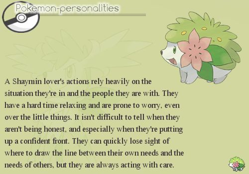 The accuracy of this is UNBELIEVABLE- I don't know how, but through a pokemon this person managed to perfectly describe my personality. Shaymin, Eevee and Vulpix are by far my favorites.