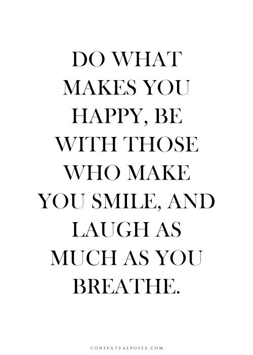 Do what makes you happy, be with who makes you smile, laugh as much as you breathe, and love as long as you live. ― Rachel Ann Nunes