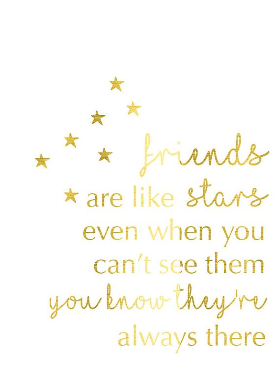 Friends are like stars; even when you can't see them you know they're always there.