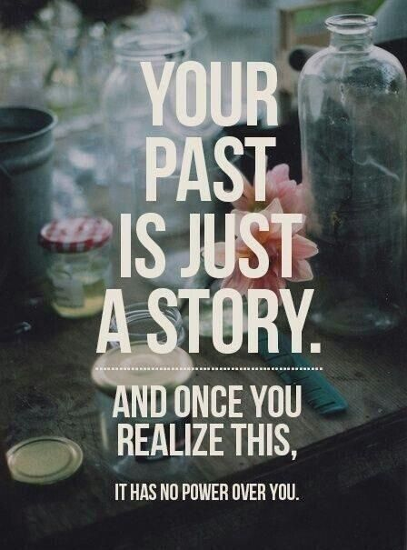 Your past is just a story, and once you realize this it has no control over you.