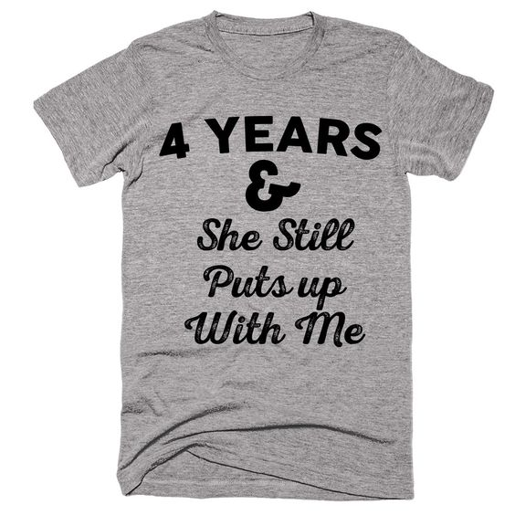 4 Years & She Still Puts up With Me T-shirt