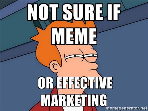 Futurama Fry - not sure if meme  or effective marketing