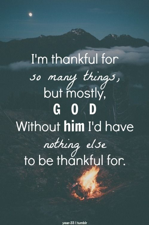 I'm thankful for so many things, but mostly, GOD without him I'd have nothing else to be thankful for.