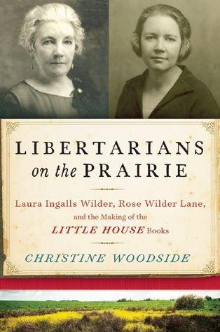 Libertarians on the Prairie: Laura Ingalls Wilder, Rose Wilder Lane, and the…