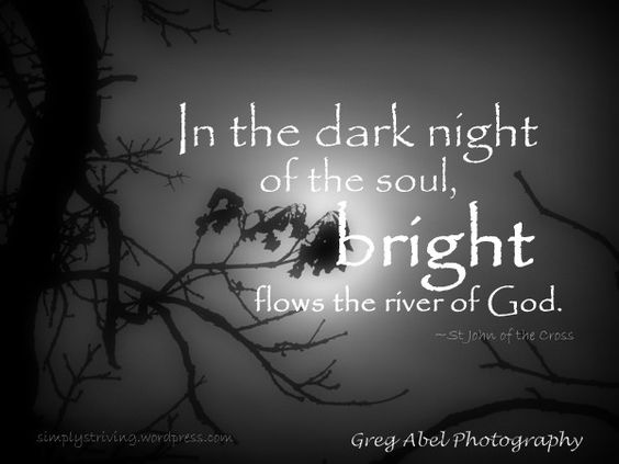 In the dark night of the soul, bright flows the rivoer of God. - St. John of the Cross