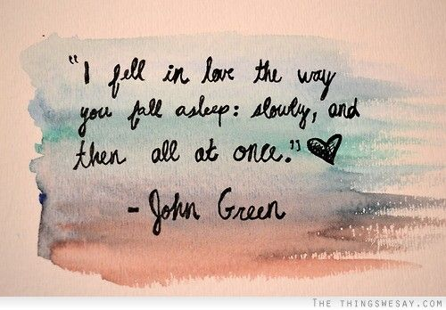 I fell in love the way you fall asleep slowly and then all at once John Green